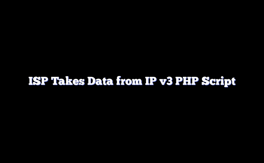 ISP Takes Data from IP v3 PHP Script